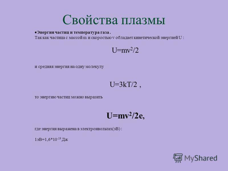 Свойства плазмы Энергия частиц и температура газа. Так как частица с массой m и скоростью v обладает кинетической энергией U : U=mv 2 /2 и средняя энергия на одну молекулу U=3kT/2, то энергию частиц можно выразить U=mv 2 /2e, где энергия выражена в э