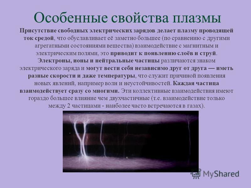Особенные свойства плазмы Присутствие свободных электрических зарядов делает плазму проводящей ток средой, что обуславливает её заметно большее (по сравнению с другими агрегатными состояниями вещества) взаимодействие с магнитным и электрическим полям