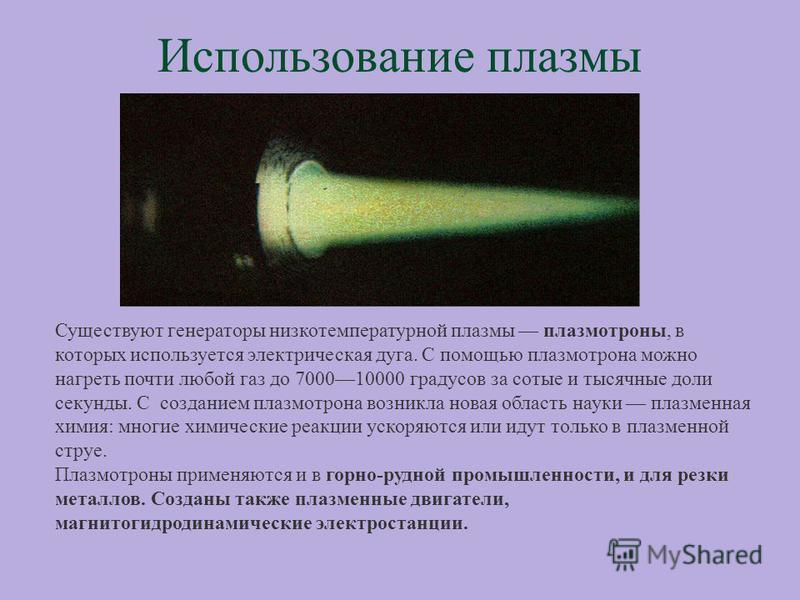 Использование плазмы Существуют генераторы низкотемпературной плазмы плазмотроны, в которых используется электрическая дуга. С помощью плазмотрона можно нагреть почти любой газ до 700010000 градусов за сотые и тысячные доли секунды. С созданием плазм