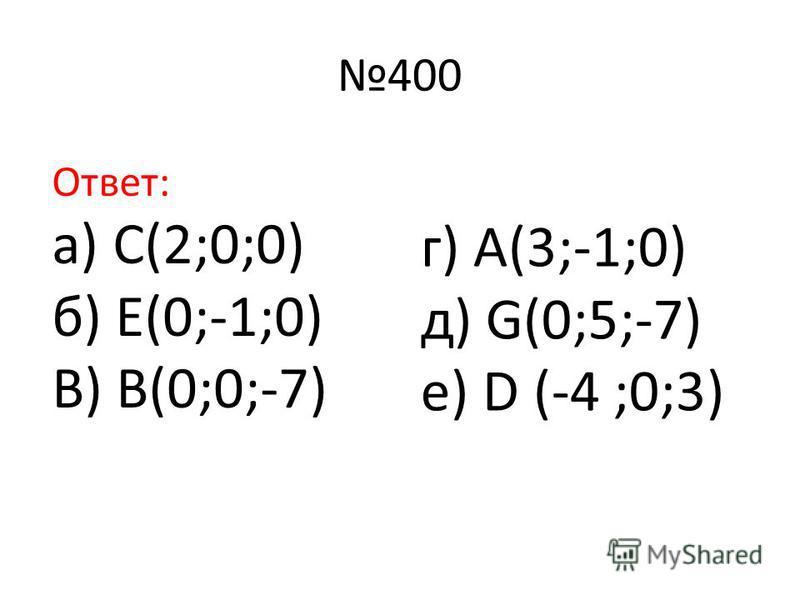 400 Ответ: а) С(2;0;0) б) Е(0;-1;0) В) В(0;0;-7) г) А(3;-1;0) д) G(0;5;-7) е) D (-4 ;0;3)
