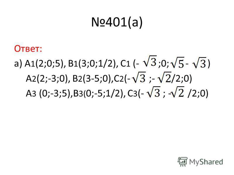 401(a) Ответ: а) A 1 (2;0;5), B 1 (3;0;1/2), C 1 (- ;0; - ) A 2 (2;-3;0), B 2 (3-5;0),C 2 (- ;- /2;0) A 3 (0;-3;5),B 3( 0;-5;1/2), C 3 (- ; - /2;0)