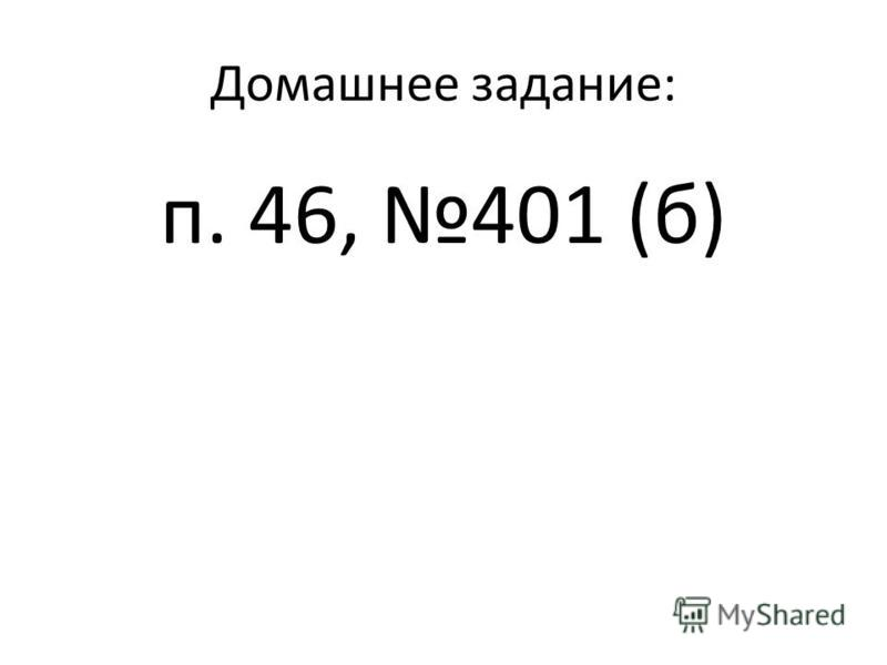 Домашнее задание: п. 46, 401 (б)