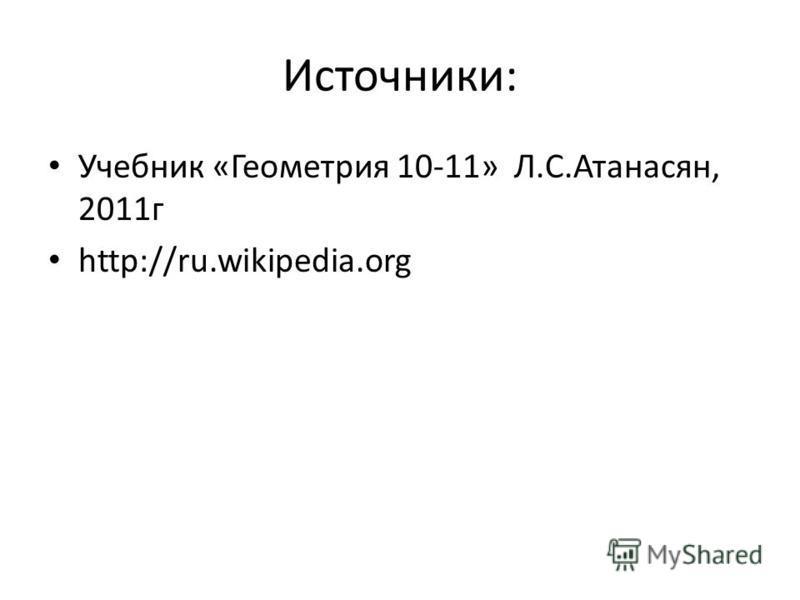 Источники: Учебник «Геометрия 10-11» Л.С.Атанасян, 2011 г http://ru.wikipedia.org