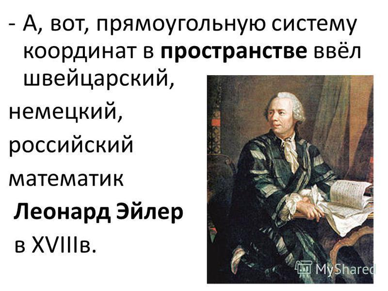 -А, вот, прямоугольную систему координат в пространстве ввёл швейцарский, немецкий, российский математик Леонард Эйлер в XVIIIв.