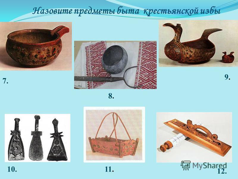 Назовите предметы быта крестьянской избы 7. 8.8. 9.9. 10.11. 12.