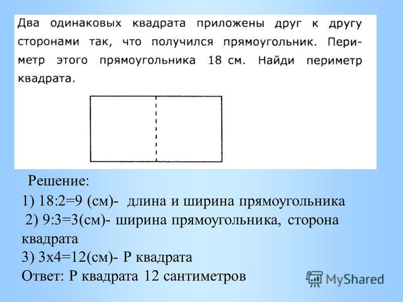 Решение: 1) 18:2=9 (см)- длина и ширина прямоугольника 2) 9:3=3(см)- ширина прямоугольника, сторона квадрата 3) 3 х 4=12(см)- Р квадрата Ответ: Р квадрата 12 сантиметров