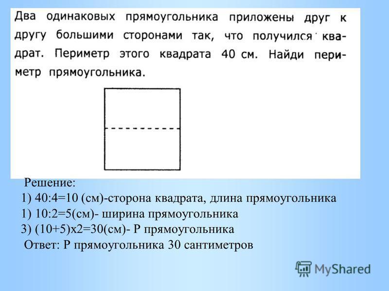 Решение: 1) 40:4=10 (см)-сторона квадрата, длина прямоугольника 1) 10:2=5(см)- ширина прямоугольника 3) (10+5)х 2=30(см)- Р прямоугольника Ответ: Р прямоугольника 30 сантиметров