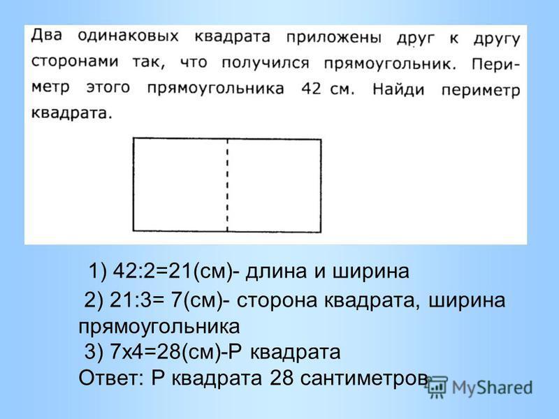 1) 42:2=21(см)- длина и ширина 2) 21:3= 7(см)- сторона квадрата, ширина прямоугольника 3) 7 х 4=28(см)-Р квадрата Ответ: Р квадрата 28 сантиметров