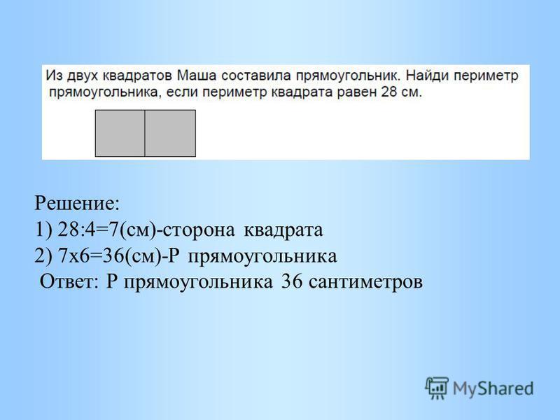 Решение: 1) 28:4=7(см)-сторона квадрата 2) 7 х 6=36(см)-Р прямоугольника Ответ: Р прямоугольника 36 сантиметров