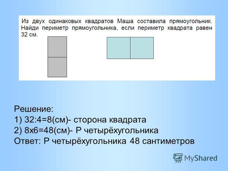 Решение: 1) 32:4=8(см)- сторона квадрата 2) 8 х 6=48(см)- Р четырёхугольника Ответ: Р четырёхугольника 48 сантиметров