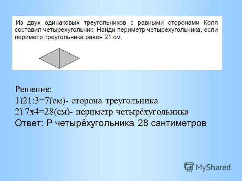 Решение: 1)21:3=7(см)- сторона треугольника 2) 7 х 4=28(см)- периметр четырёхугольника Ответ: Р четырёхугольника 28 сантиметров