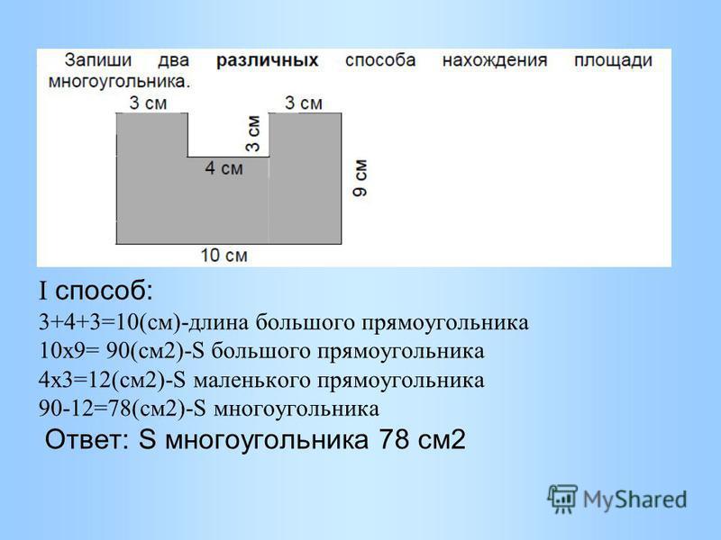 I способ: 3+4+3=10(см)-длина большого прямоугольника 10 х 9= 90(см 2)-S большого прямоугольника 4 х 3=12(см 2)-S маленького прямоугольника 90-12=78(см 2)-S многоугольника Ответ: S многоугольника 78 см 2