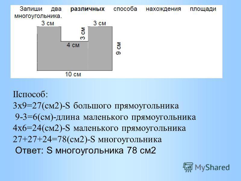 IIспособ: 3 х 9=27(см 2)-S большого прямоугольника 9-3=6(см)-длина маленького прямоугольника 4 х 6=24(см 2)-S маленького прямоугольника 27+27+24=78(см 2)-S многоугольника Ответ: S многоугольника 78 см 2