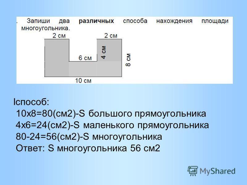 Iспособ: 10 х 8=80(см 2)-S большого прямоугольника 4 х 6=24(см 2)-S маленького прямоугольника 80-24=56(см 2)-S многоугольника Ответ: S многоугольника 56 см 2