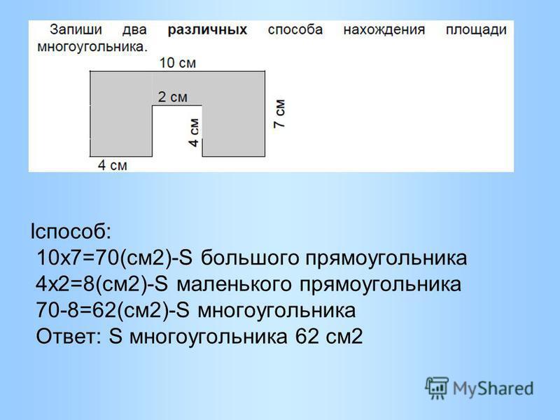 Iспособ: 10 х 7=70(см 2)-S большого прямоугольника 4 х 2=8(см 2)-S маленького прямоугольника 70-8=62(см 2)-S многоугольника Ответ: S многоугольника 62 см 2