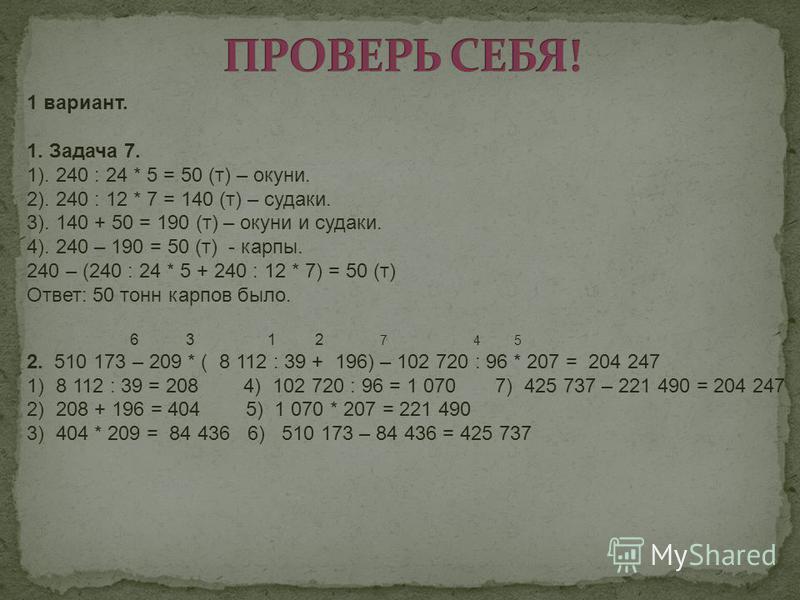 1 вариант. 1. Задача 7. 1). 240 : 24 * 5 = 50 (т) – окуни. 2). 240 : 12 * 7 = 140 (т) – судаки. 3). 140 + 50 = 190 (т) – окуни и судаки. 4). 240 – 190 = 50 (т) - карпы. 240 – (240 : 24 * 5 + 240 : 12 * 7) = 50 (т) Ответ: 50 тонн карпов было. 6 3 1 2