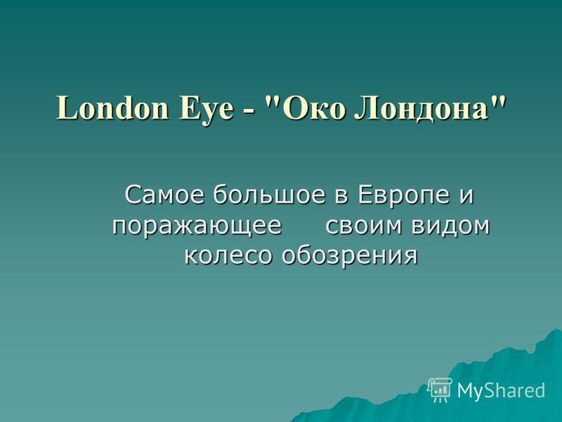 London Eye - Око Лондона Самое большое в Европе и поражающее своим видом колесо обозрения Самое большое в Европе и поражающее своим видом колесо обозрения