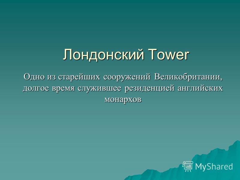 Лондонский Tower Одно из старейших сооружений Великобритании, долгое время служившее резиденцией английских монархов