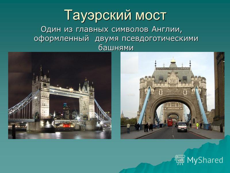 Тауэрский мост Один из главных символов Англии, оформленный двумя псевдоготическими башнями