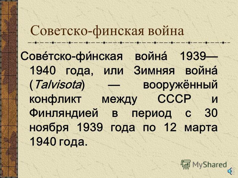 Советско-финская война Сове́тско-фи́нская война́ 1939 1940 года, или Зимняя война́ (Talvisota) вооружённый конфликт между СССР и Финляндией в период с 30 ноября 1939 года по 12 марта 1940 года.