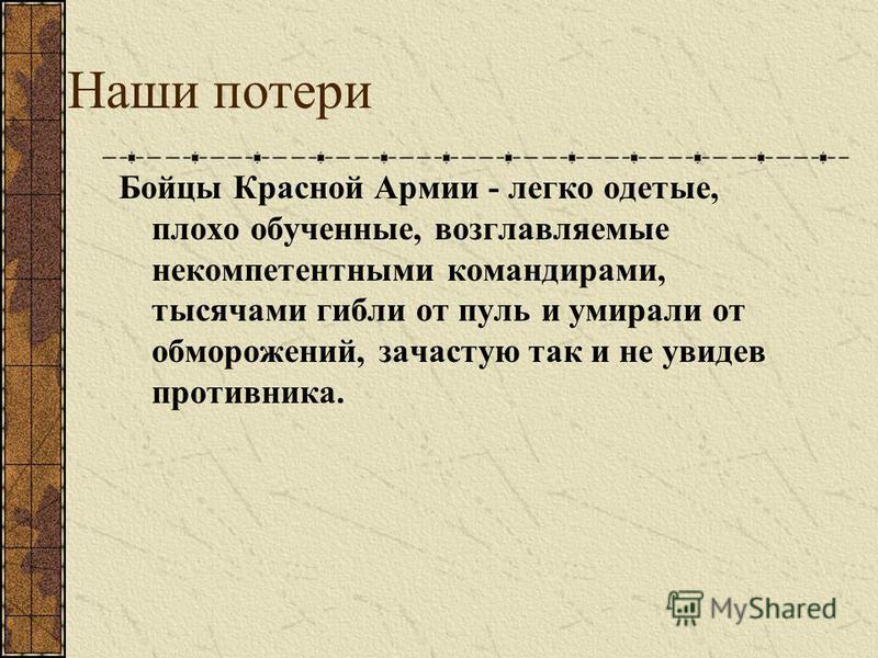 Наши потери Бойцы Красной Армии - легко одетые, плохо обученные, возглавляемые некомпетентными командирами, тысячами гибли от пуль и умирали от обморожений, зачастую так и не увидев противника.
