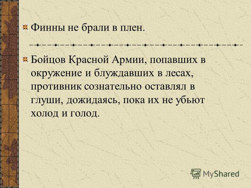 Финны не брали в плен. Бойцов Красной Армии, попавших в окружение и блуждавших в лесах, противник сознательно оставлял в глуши, дожидаясь, пока их не убьют холод и голод.