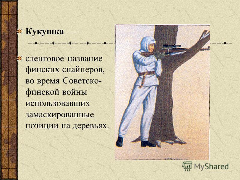 Кукушка сленговое название финских снайперов, во время Советско- финской войны использовавших замаскированные позиции на деревьях.