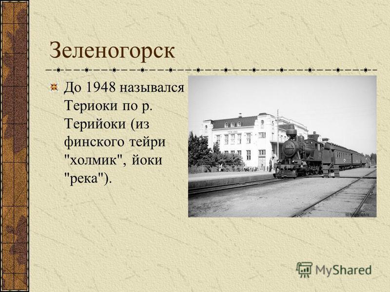 Зеленогорск До 1948 назывался Териоки по р. Терийоки (из финского терри холмик, йоки река).