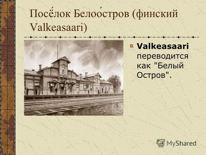 Посё́лок Белоо́остров (финский Valkeasaari) Valkeasaari переводится как Белый Оостров.