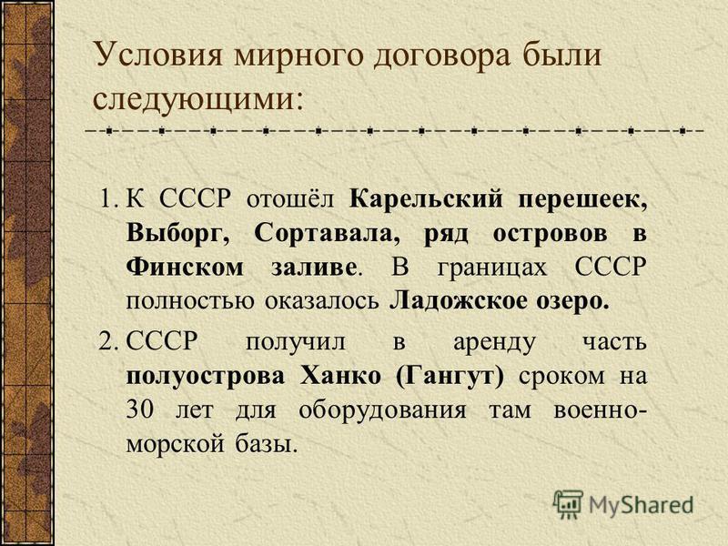 Условия мирного договора были следующими: 1. К СССР отошёл Карельский перешеек, Выборг, Сортавала, ряд оостровов в Финском заливе. В границах СССР полностью оказалось Ладожское озеро. 2. СССР получил в аренду часть полуоострова Ханко (Гангут) сроком