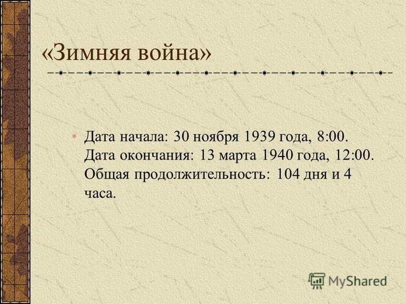 «Зимняя война» Дата начала: 30 ноября 1939 года, 8:00. Дата окончания: 13 марта 1940 года, 12:00. Общая продолжительность: 104 дня и 4 часа.