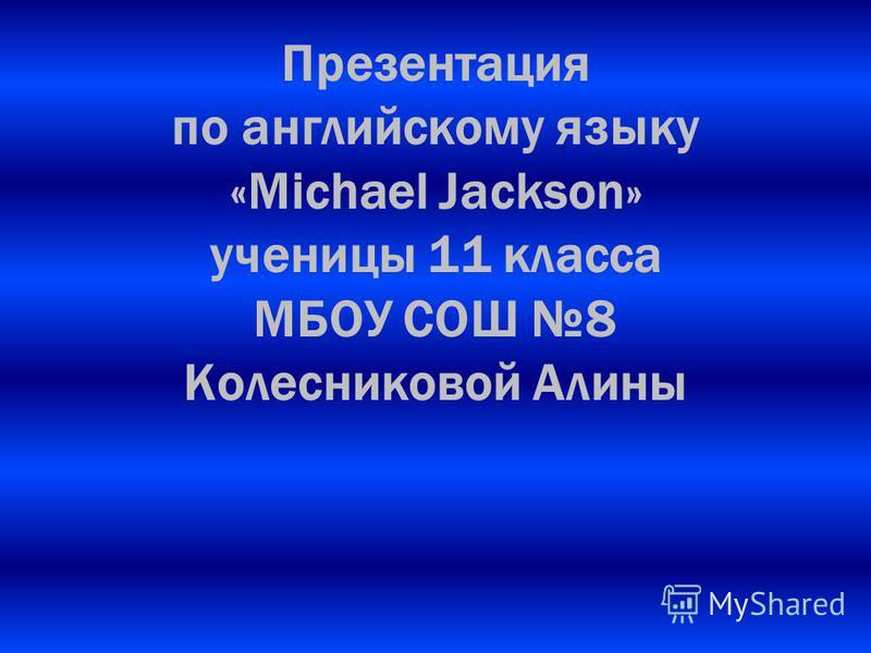 Презентация по английскому языку «Michael Jackson» ученицы 11 класса МБОУ СОШ 8 Колесниковой Алины