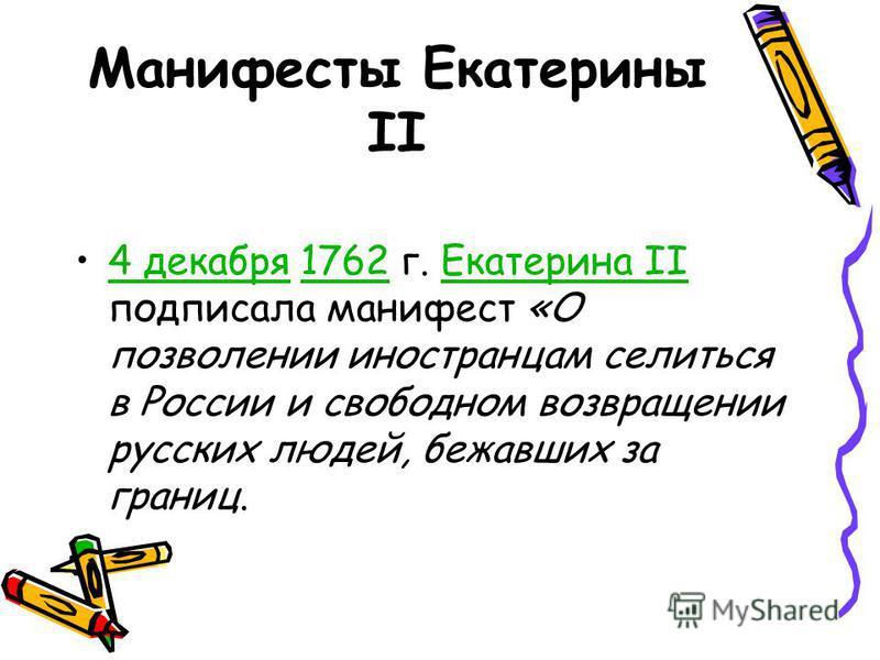 Манифесты Екатерины II 4 декабря 1762 г. Екатерина II подписала манифест «О позволении иностранцам селиться в России и свободном возвращении русских людей, бежавших за границ.4 декабря 1762Екатерина II