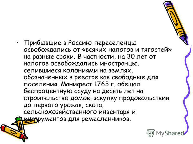 Прибывшие в Россию переселенцы освобождались от «всяких налогов и тягостей» на разные сроки. В частности, на 30 лет от налогов освобождались иностранцы, селившиеся колониями на землях, обозначенных в реестре как свободные для поселения. Манифест 1763