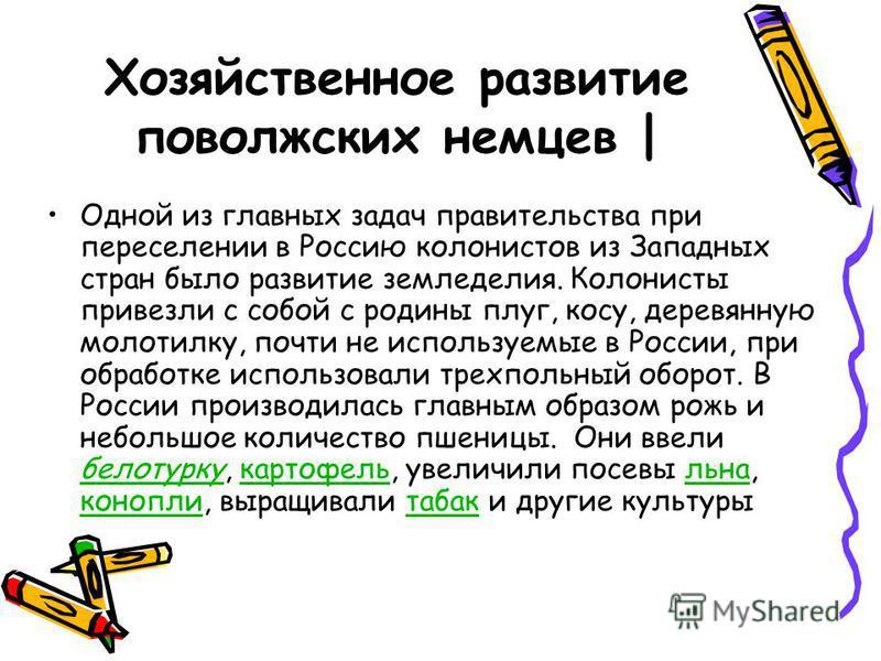 Хозяйственное развитие поволжских немцев   Одной из главных задач правительства при переселении в Россию колонистов из Западных стран было развитие земледелия. Колонисты привезли с собой с родины плуг, косу, деревянную молотилку, почти не используемы