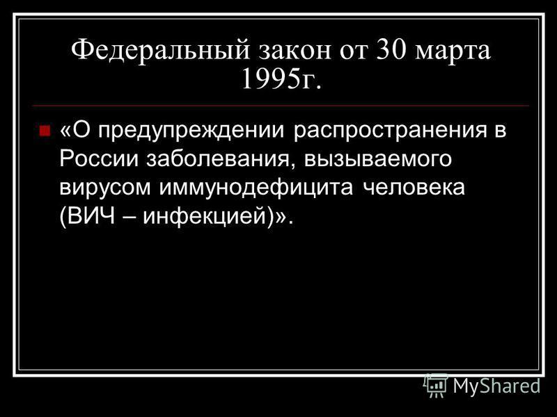Федеральный закон от 30 марта 1995 г. «О предупреждении распространения в России заболевания, вызываемого вирусом иммунодефицита человека (ВИЧ – инфекцией)».