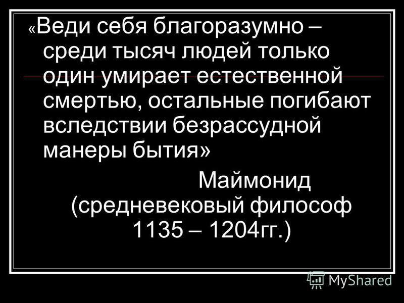 « Веди себя благоразумно – среди тысяч людей только один умирает естественной смертью, остальные погибают вследствие безрассудной манеры бытия» Маймонид (средневековый философ 1135 – 1204 гг.)