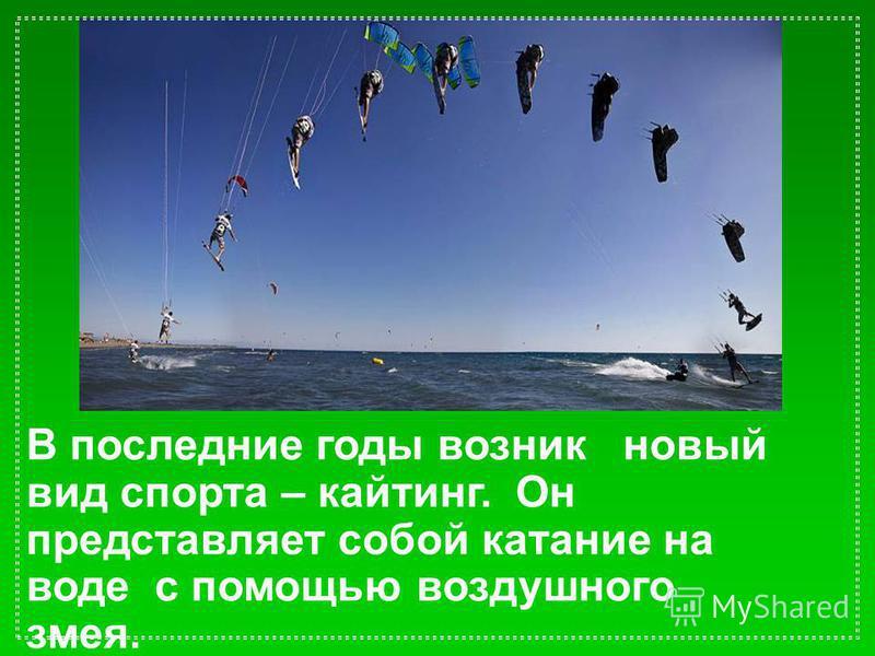 В последние годы возник новый вид спорта – кайтинг. Он представляет собой катание на воде с помощью воздушного змея.