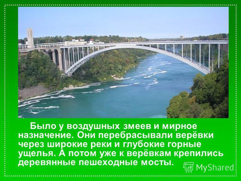 Было у воздушных змеев и мирное назначение. Они перебрасывали верёвки через широкие реки и глубокие горные ущелья. А потом уже к верёвкам крепились деревянные пешеходные мосты.