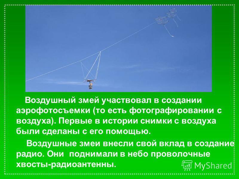Воздушный змей участвовал в создании аэрофотосъемки (то есть фотографировании с воздуха). Первые в истории снимки с воздуха были сделаны с его помощью. Воздушные змеи внесли свой вклад в создание радио. Они поднимали в небо проволочные хвосты-радиоан