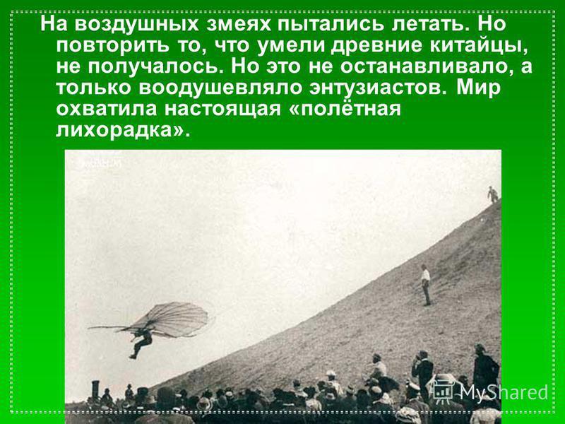 На воздушных змеях пытались летать. Но повторить то, что умели древние китайцы, не получалось. Но это не останавливало, а только воодушевляло энтузиастов. Мир охватила настоящая «полётная лихорадка».