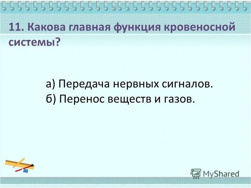 11. Какова главная функция кровеносной системы? а) Передача нервных сигналов. б) Перенос веществ и газов.