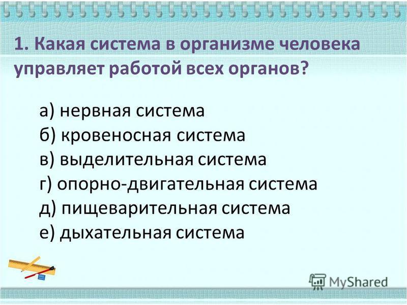 1. Какая система в организме человека управляет работой всех органов? а) нервная система б) кровеносная система в) выделительная система г) опорно-двигательная система д) пищеварительная система е) дыхательная система