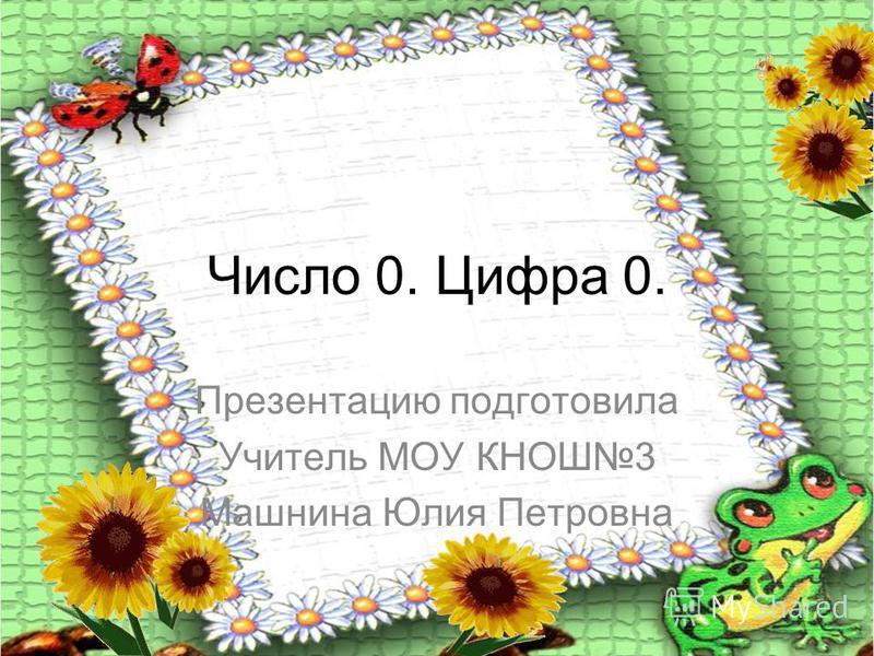 Число 0. Цифра 0. Презентацию подготовила Учитель МОУ КНОШ3 Машнина Юлия Петровна