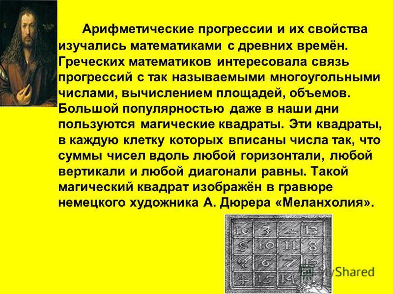 Арифметические прогрессии и их свойства изучались математиками с древних времён. Греческих математиков интересовала связь прогрессий с так называемыми многоугольными числами, вычислением площадей, объемов. Большой популярностью даже в наши дни пользу