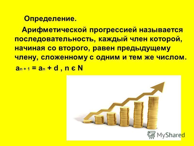 Определение. Арифметической прогрессией называется последовательность, каждый член которой, начиная со второго, равен предыдущему члену, сложенному с одним и тем же числом. a n + 1 = a n + d, n є N