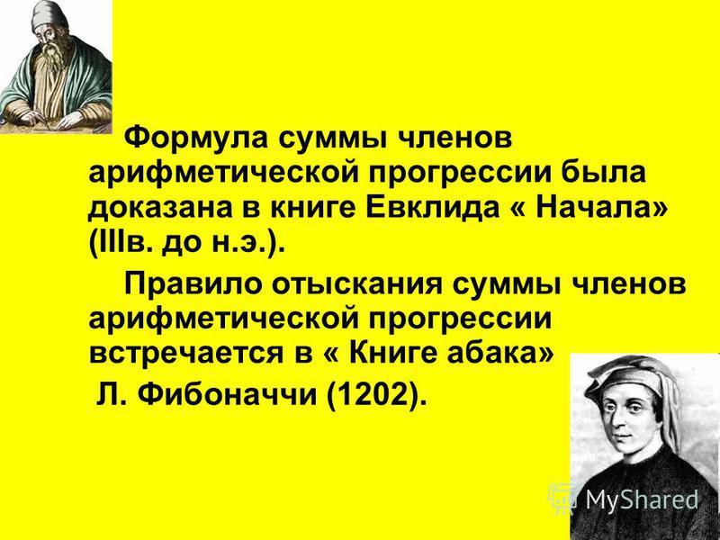 Формула суммы членов арифметической прогрессии была доказана в книге Евклида « Начала» (IIIв. до н.э.). Правило отыскания суммы членов арифметической прогрессии встречается в « Книге абака» Л. Фибоначчи (1202).