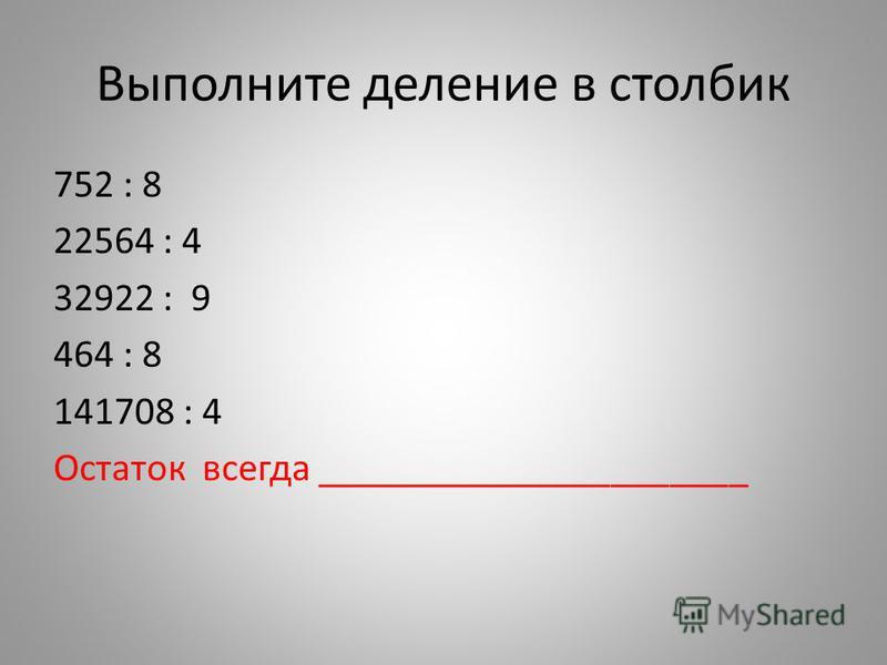 Выполните деление в столбик 752 : 8 22564 : 4 32922 : 9 464 : 8 141708 : 4 Остаток всегда ______________________
