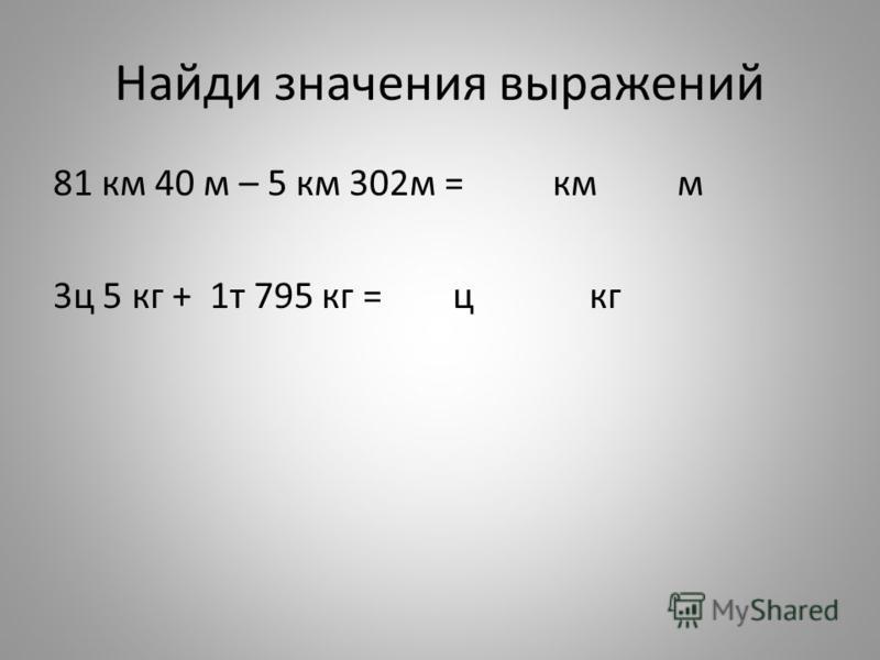 Найди значения выражений 81 км 40 м – 5 км 302 м = км м 3 ц 5 кг + 1 т 795 кг = ц кг