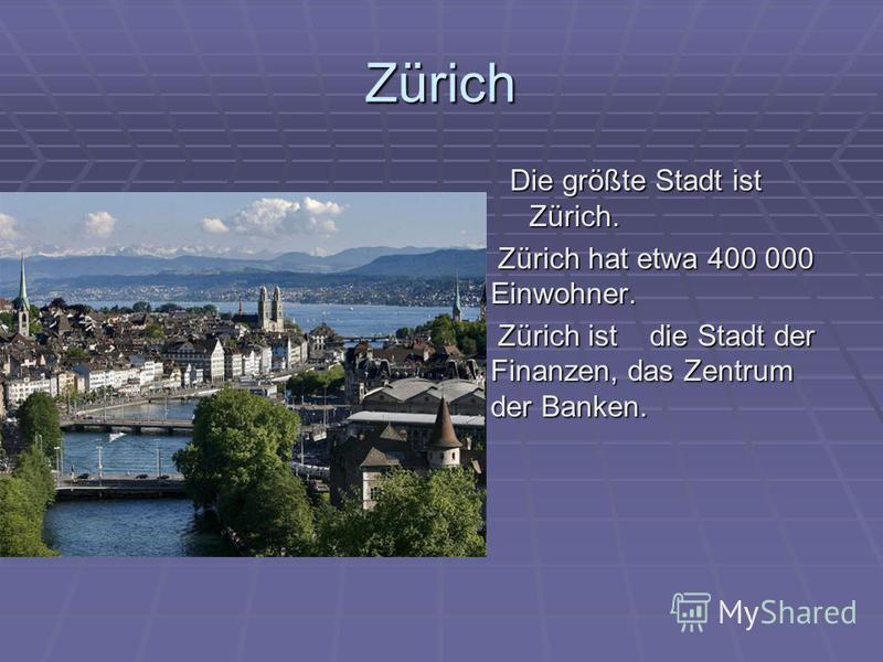 Zürich Die größte Stadt ist Zürich. Zürich hat etwa 400 000 Einwohner. Zürich hat etwa 400 000 Einwohner. Zürich ist die Stadt der Finanzen, das Zentrum der Banken. Zürich ist die Stadt der Finanzen, das Zentrum der Banken.